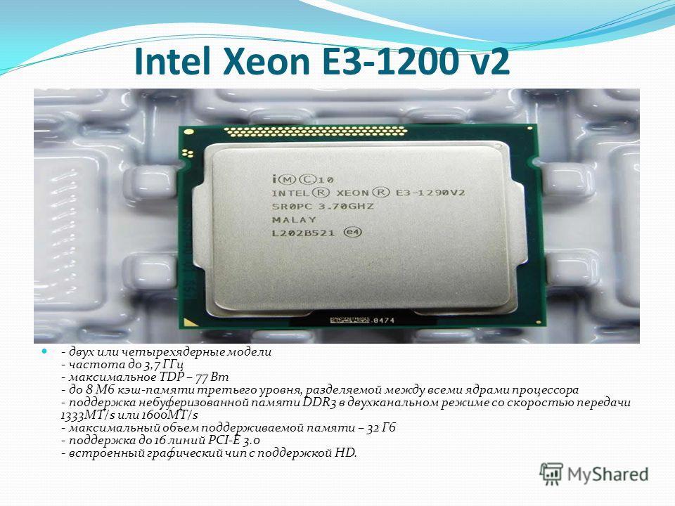 Intel Xeon E3-1200 v2 - двух или четырехядерные модели - частота до 3,7 ГГц - максимальное TDP – 77 Вт - до 8 Мб кэш-памяти третьего уровня, разделяемой между всеми ядрами процессора - поддержка небуферизованной памяти DDR3 в двухканальном режиме со