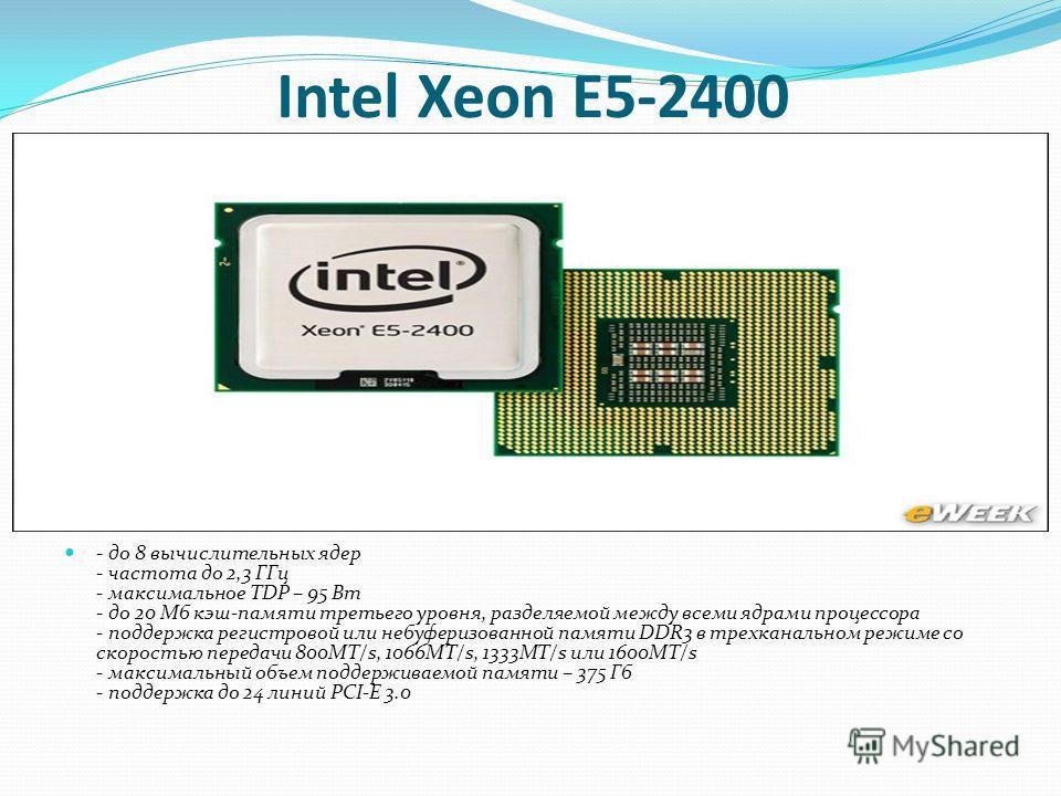Intel Xeon E5-2400 - до 8 вычислительных ядер - частота до 2,3 ГГц - максимальное TDP – 95 Вт - до 20 Мб кэш-памяти третьего уровня, разделяемой между всеми ядрами процессора - поддержка регистровой или небуферизованной памяти DDR3 в трехканальном ре