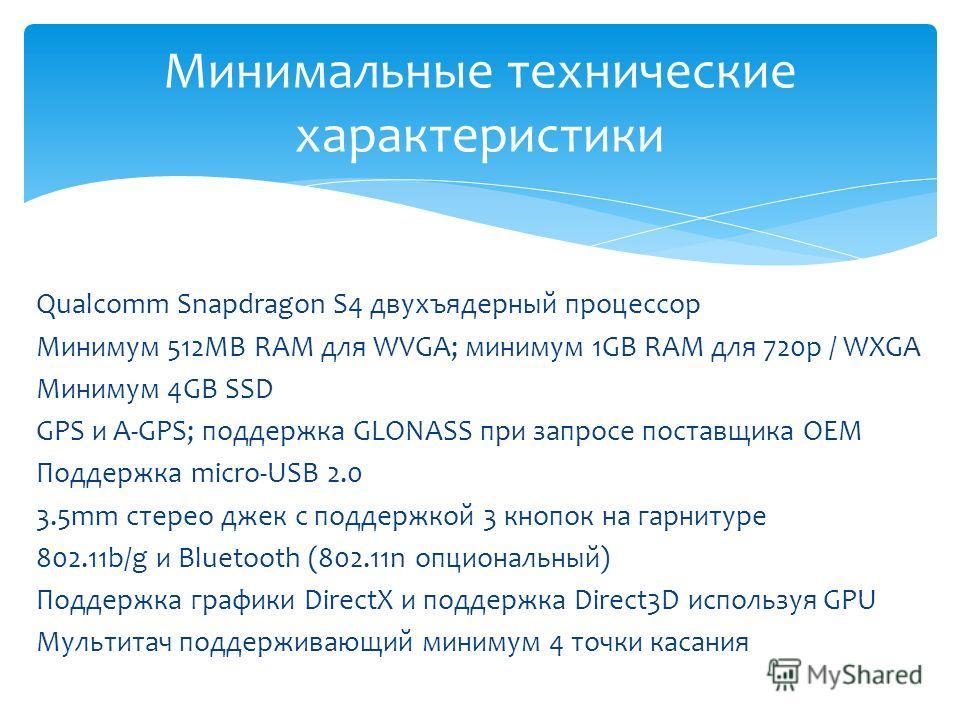 Минимальные технические характеристики Qualcomm Snapdragon S4 двухъядерный процессор Минимум 512MB RAM для WVGA; минимум 1GB RAM для 720p / WXGA Минимум 4GB SSD GPS и A-GPS; поддержка GLONASS при запросе поставщика OEM Поддержка micro-USB 2.0 3.5mm с