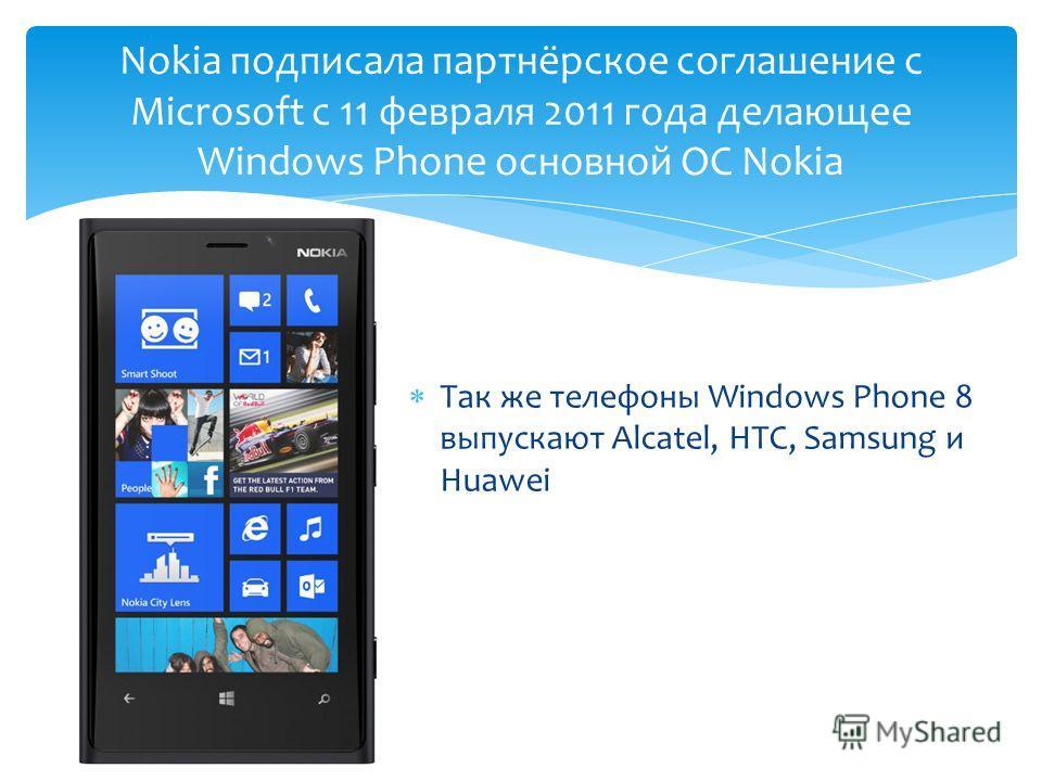 Так же телефоны Windows Phone 8 выпускают Alcatel, HTC, Samsung и Huawei Nokia подписала партнёрское соглашение с Microsoft с 11 февраля 2011 года делающее Windows Phone основной ОС Nokia