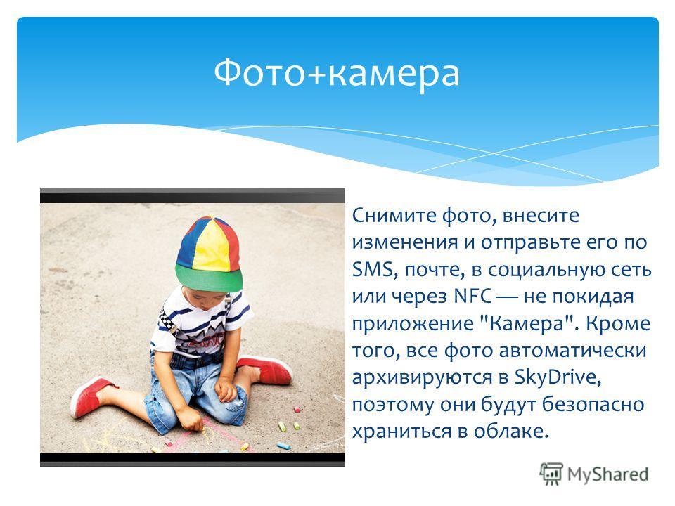 Снимите фото, внесите изменения и отправьте его по SMS, почте, в социальную сеть или через NFC не покидая приложение Камера. Кроме того, все фото автоматически архивируются в SkyDrive, поэтому они будут безопасно храниться в облаке. Фото+камера