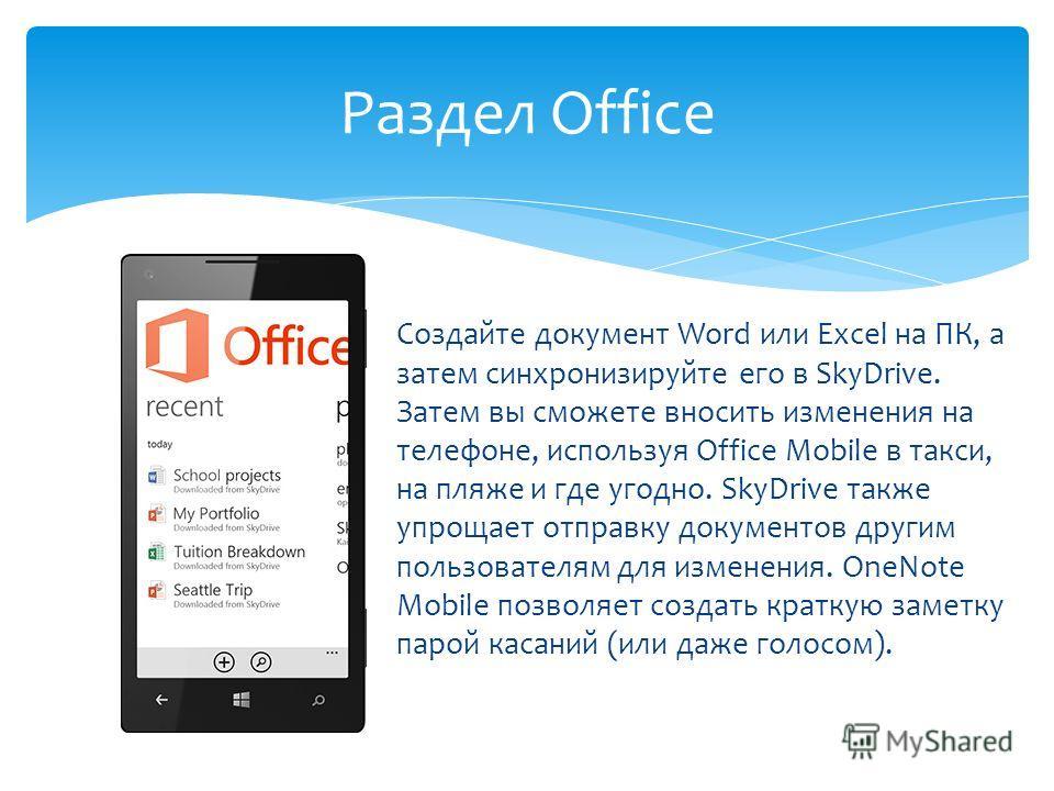 Создайте документ Word или Excel на ПК, а затем синхронизируйте его в SkyDrive. Затем вы сможете вносить изменения на телефоне, используя Office Mobile в такси, на пляже и где угодно. SkyDrive также упрощает отправку документов другим пользователям д