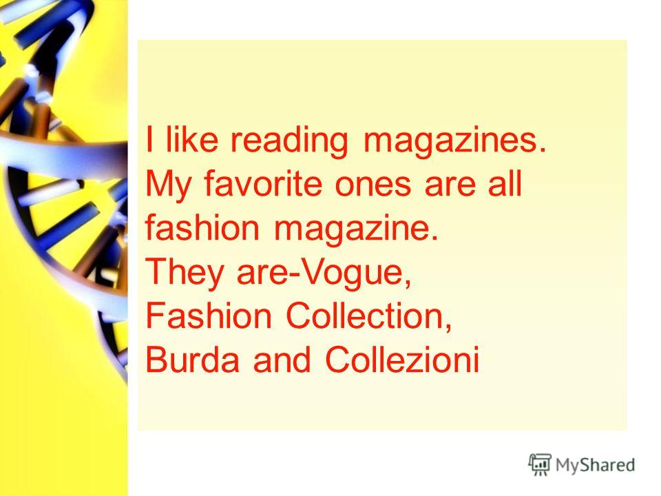 I like reading magazines. My favorite ones are all fashion magazine. They are-Vogue, Fashion Collection, Burda and Collezioni