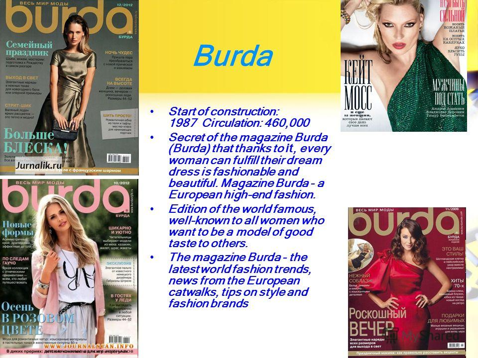 Burda Start of construction: 1987 Circulation: 460,000 Secret of the magazine Burda (Burda) that thanks to it, every woman can fulfill their dream dress is fashionable and beautiful. Magazine Burda - a European high-end fashion. Edition of the world