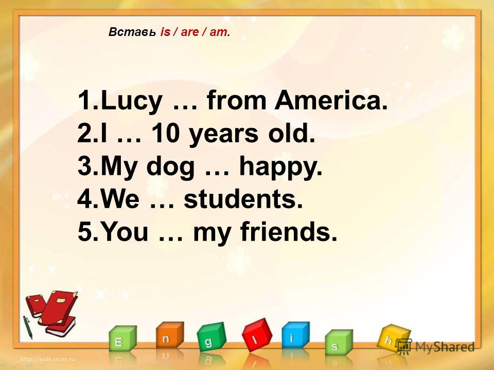 Вставь is / are / am. 1.Lucy … from America. 2.I … 10 years old. 3.My dog … happy. 4.We … students. 5.You … my friends.