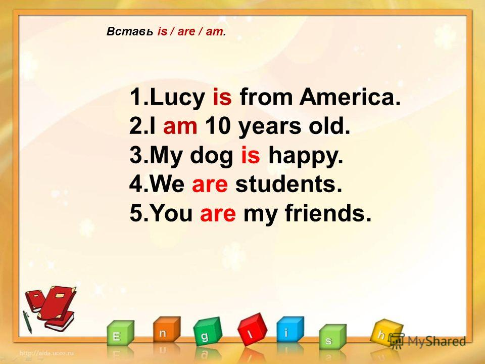 Вставь is / are / am. 1.Lucy is from America. 2.I am 10 years old. 3.My dog is happy. 4.We are students. 5.You are my friends.