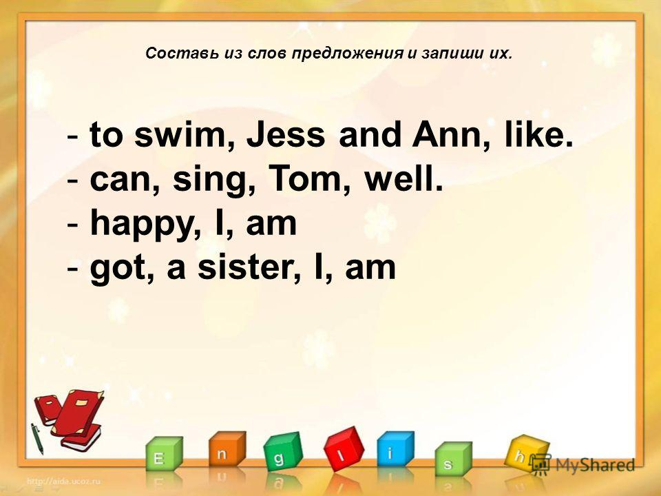 Составь из слов предложения и запиши их. - to swim, Jess and Ann, like. - can, sing, Tom, well. - happy, I, am - got, a sister, I, am