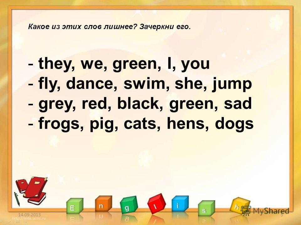 14.09.20135 Какое из этих слов лишнее? Зачеркни его. - they, we, green, I, you - fly, dance, swim, she, jump - grey, red, black, green, sad - frogs, pig, cats, hens, dogs