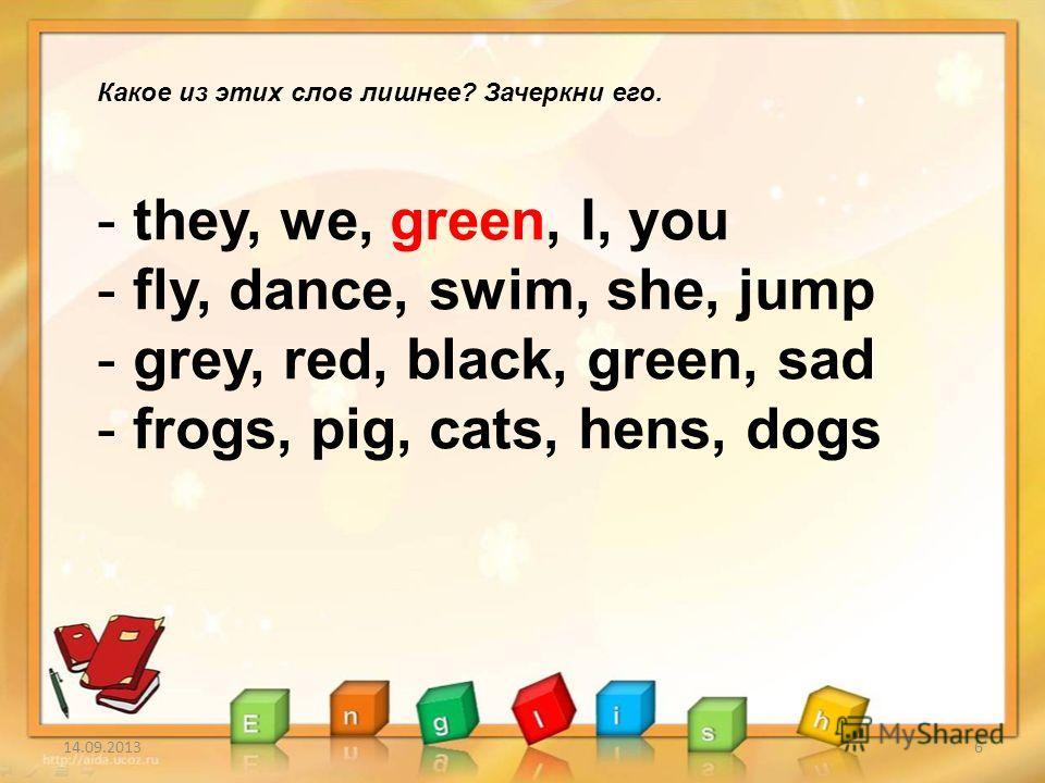 14.09.20136 Какое из этих слов лишнее? Зачеркни его. - they, we, green, I, you - fly, dance, swim, she, jump - grey, red, black, green, sad - frogs, pig, cats, hens, dogs