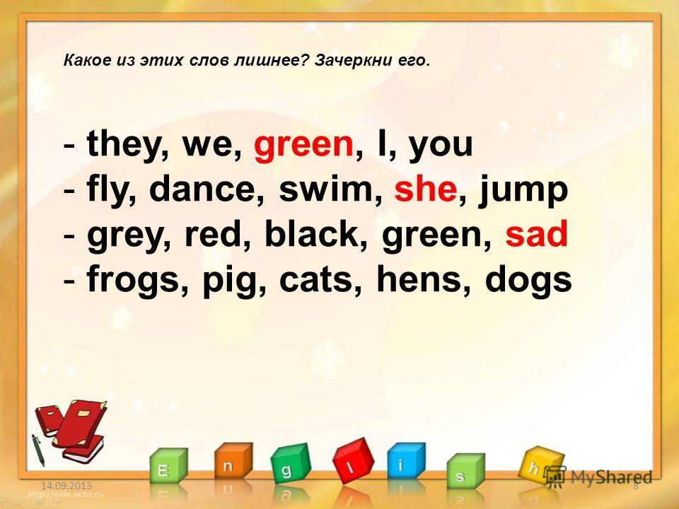 14.09.20138 Какое из этих слов лишнее? Зачеркни его. - they, we, green, I, you - fly, dance, swim, she, jump - grey, red, black, green, sad - frogs, pig, cats, hens, dogs