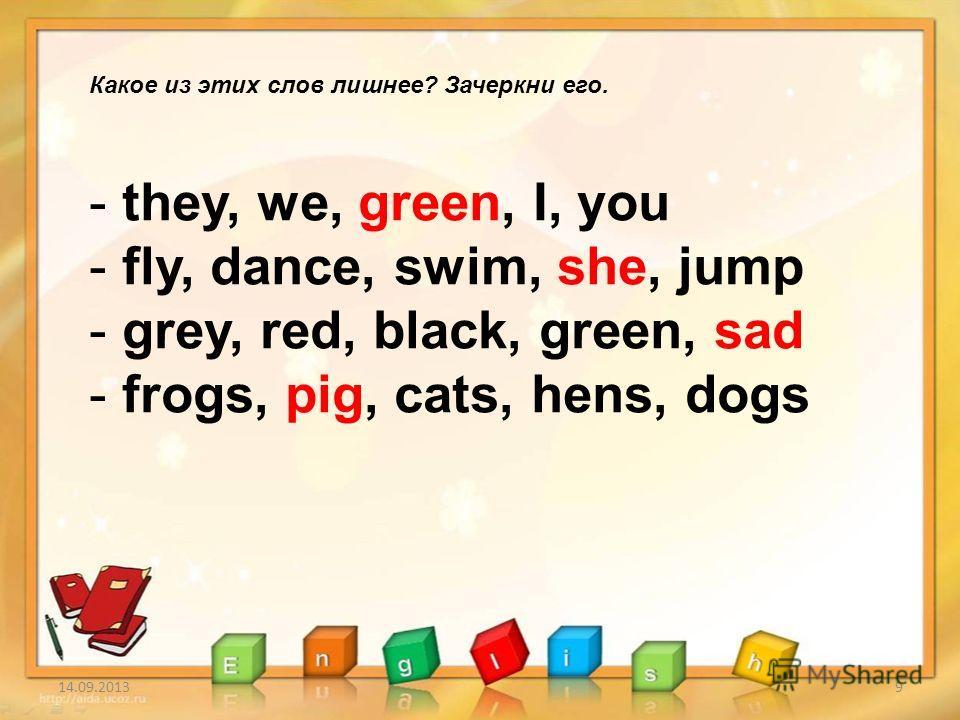 14.09.20139 Какое из этих слов лишнее? Зачеркни его. - they, we, green, I, you - fly, dance, swim, she, jump - grey, red, black, green, sad - frogs, pig, cats, hens, dogs