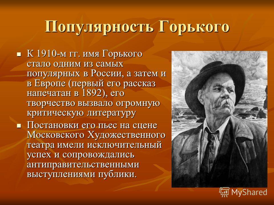 Популярность Горького К 1910-м гг. имя Горького стало одним из самых популярных в России, а затем и в Европе (первый его рассказ напечатан в 1892), его творчество вызвало огромную критическую литературу К 1910-м гг. имя Горького стало одним из самых