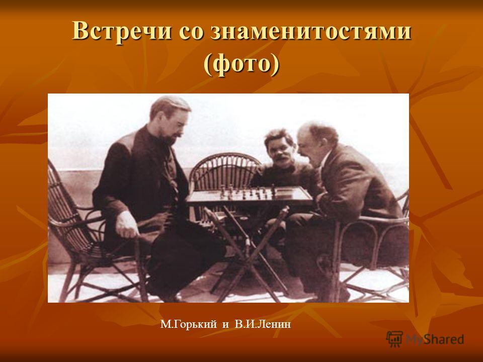 Встречи со знаменитостями (фото) М.Горький и В.И.Ленин