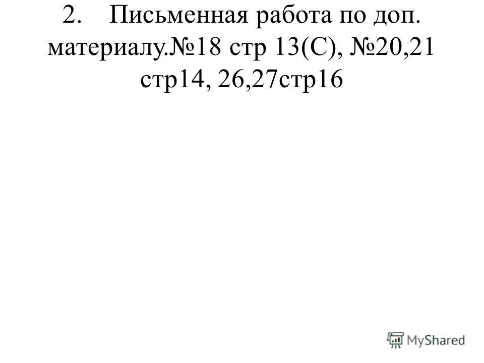 2. Письменная работа по доп. материалу.18 стр 13(С), 20,21 стр14, 26,27стр16