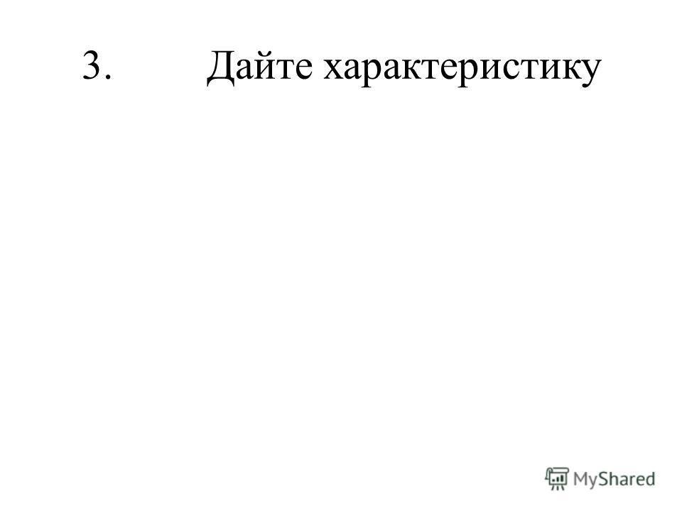 3. Дайте характеристику