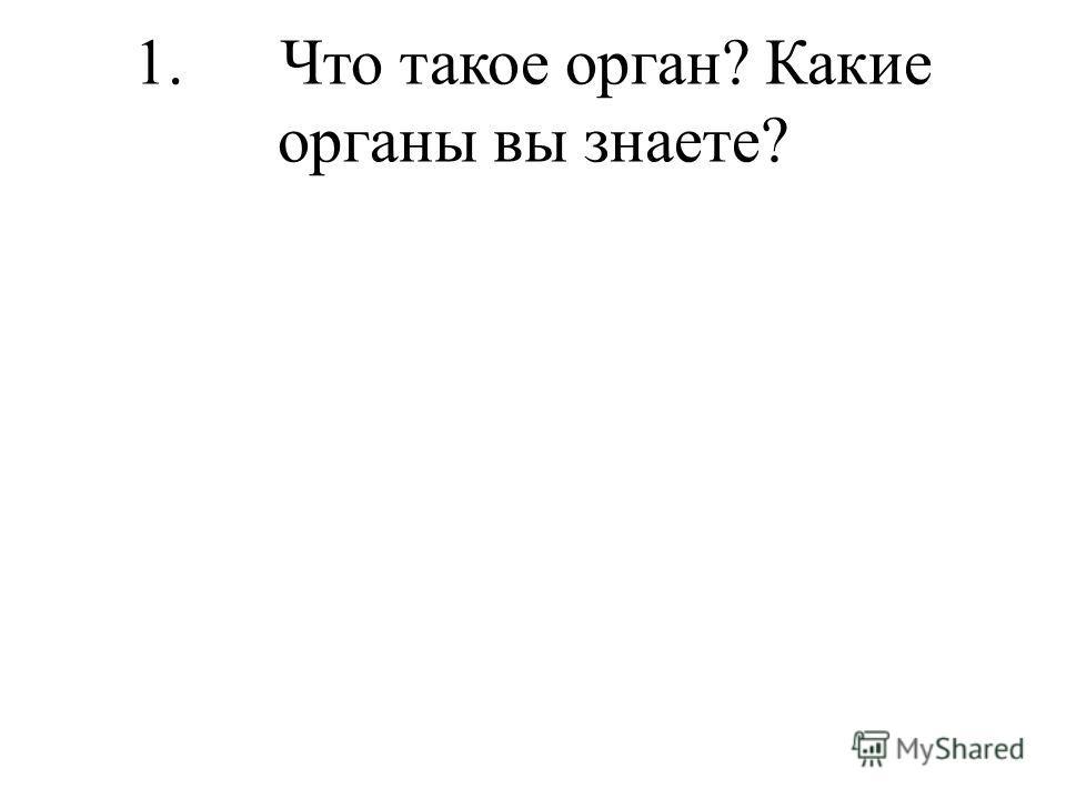 1. Что такое орган? Какие органы вы знаете?