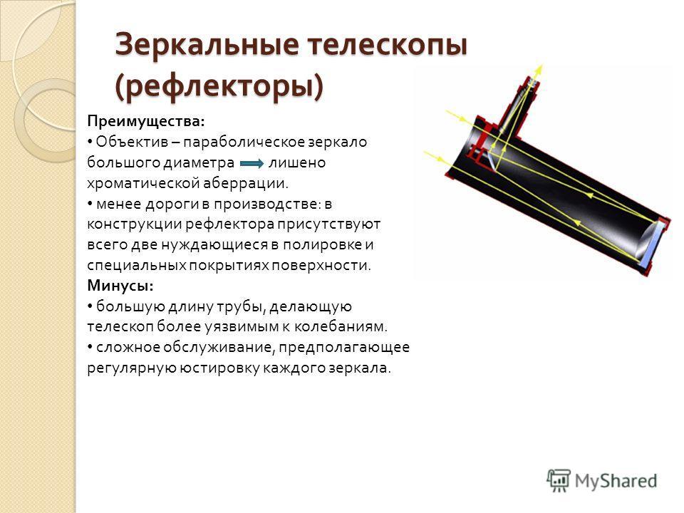 Зеркальные телескопы ( рефлекторы ) Преимущества: Объектив – параболическое зеркало большого диаметра лишено хроматической аберрации. менее дороги в производстве: в конструкции рефлектора присутствуют всего две нуждающиеся в полировке и специальных п