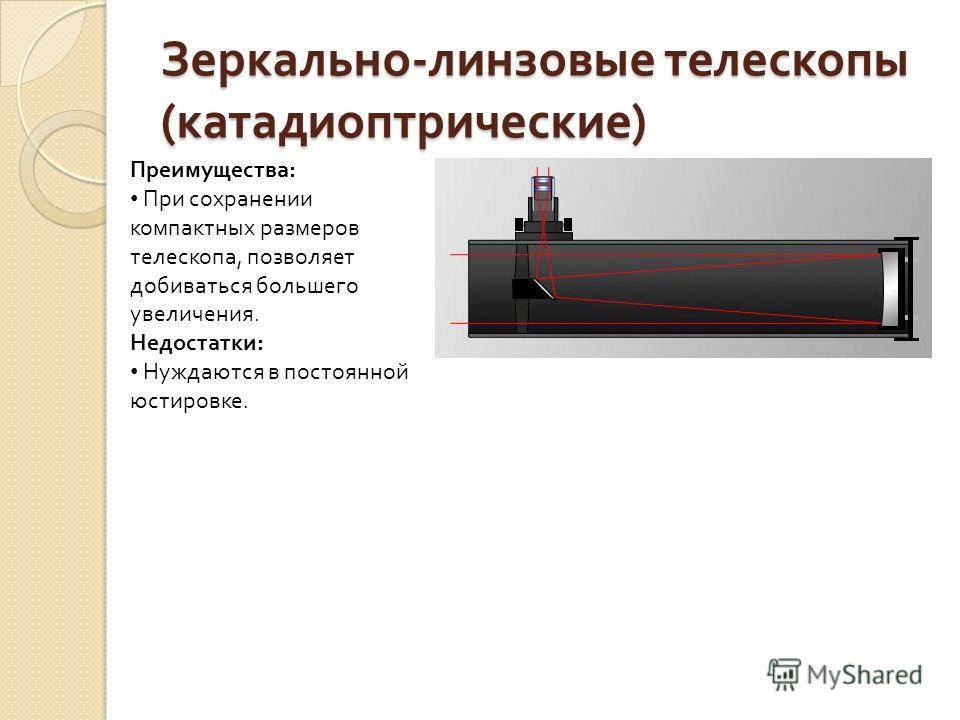 Зеркально - линзовые телескопы ( катадиоптрические ) Преимущества: При сохранении компактных размеров телескопа, позволяет добиваться большего увеличения. Недостатки: Нуждаются в постоянной юстировке.