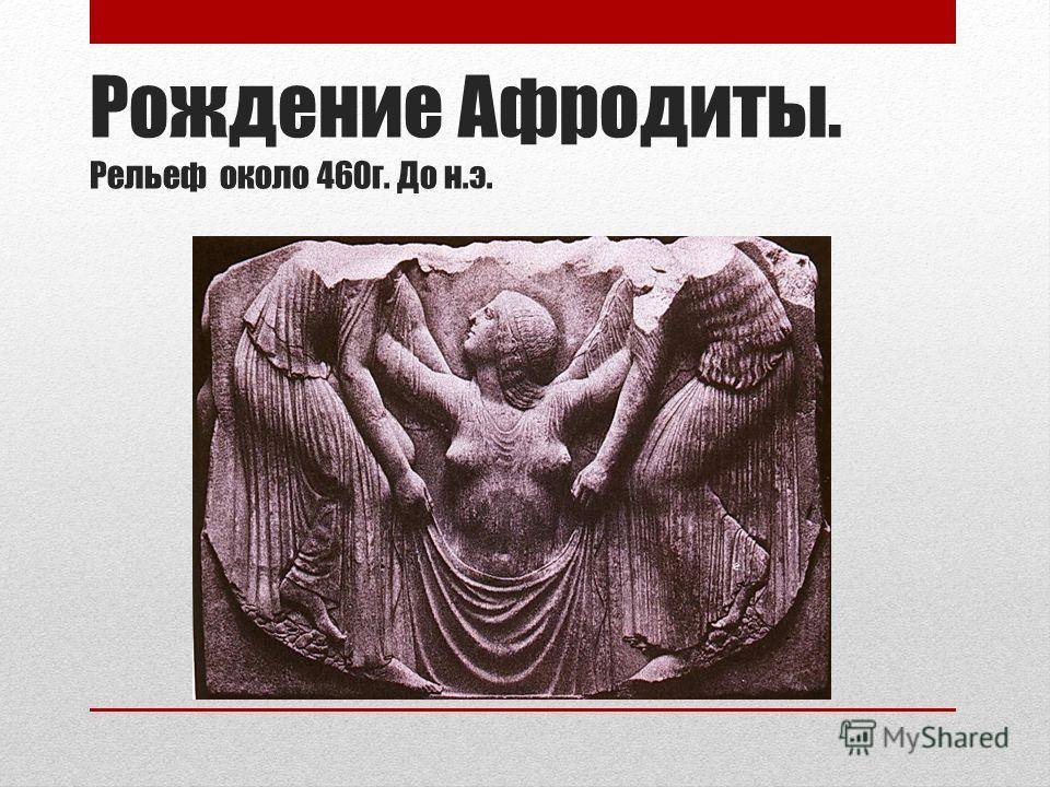 Рождение Афродиты. Рельеф около 460г. До н.э.