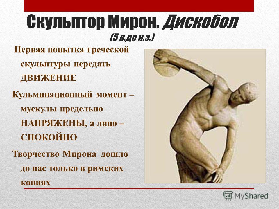 Скульптор Мирон. Дискобол (5 в.до н.э.) Первая попытка греческой скульптуры передать ДВИЖЕНИЕ Кульминационный момент – мускулы предельно НАПРЯЖЕНЫ, а лицо – СПОКОЙНО Творчество Мирона дошло до нас только в римских копиях