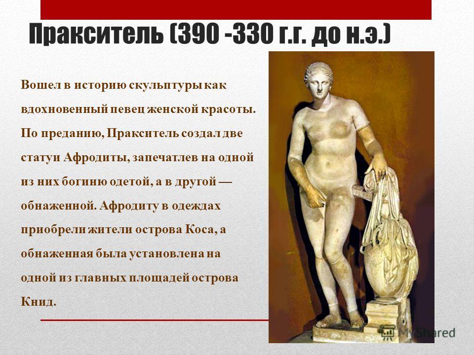 Пракситель (390 -330 г.г. до н.э.) Вошел в историю скульптуры как вдохновенный певец женской красоты. По преданию, Пракситель создал две статуи Афродиты, запечатлев на одной из них богиню одетой, а в другой обнаженной. Афродиту в одеждах приобрели жи
