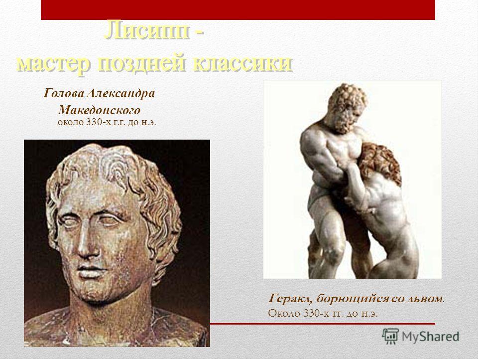 Голова Александра Македонского около 330-х г.г. до н.э. Геракл, борющийся со львом. Около 330-х гг. до н.э.