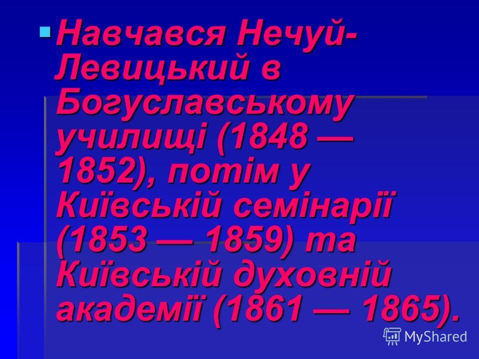 Навчався Нечуй- Левицький в Богуславському училищі (1848 1852), потім у Київській семінарії (1853 1859) та Київській духовній академії (1861 1865). Навчався Нечуй- Левицький в Богуславському училищі (1848 1852), потім у Київській семінарії (1853 1859