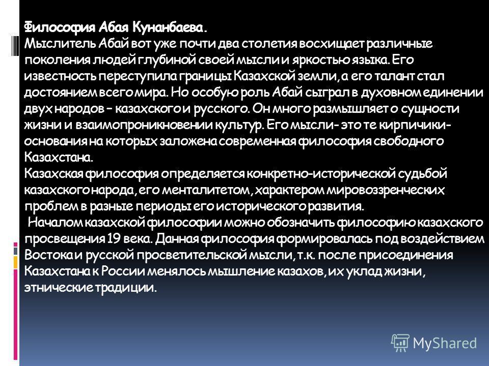 Философия Абая Кунанбаева. Мыслитель Абай вот уже почти два столетия восхищает различные поколения людей глубиной своей мысли и яркостью языка. Его известность переступила границы Казахской земли, а его талант стал достоянием всего мира. Но особую ро