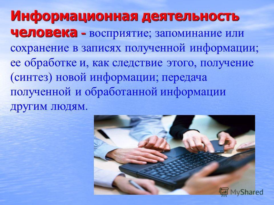 Информационная деятельность человека - Информационная деятельность человека - восприятие; запоминание или сохранение в записях полученной информации; ее обработке и, как следствие этого, получение (синтез) новой информации; передача полученной и обра