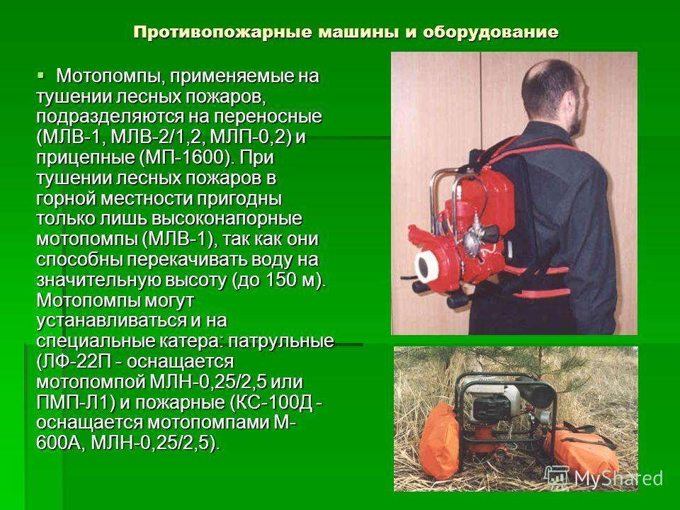 Противопожарные машины и оборудование Мотопомпы, применяемые на тушении лесных пожаров, подразделяются на переносные (МЛВ-1, МЛВ-2/1,2, МЛП-0,2) и прицепные (МП-1600). При тушении лесных пожаров в горной местности пригодны только лишь высоконапорные