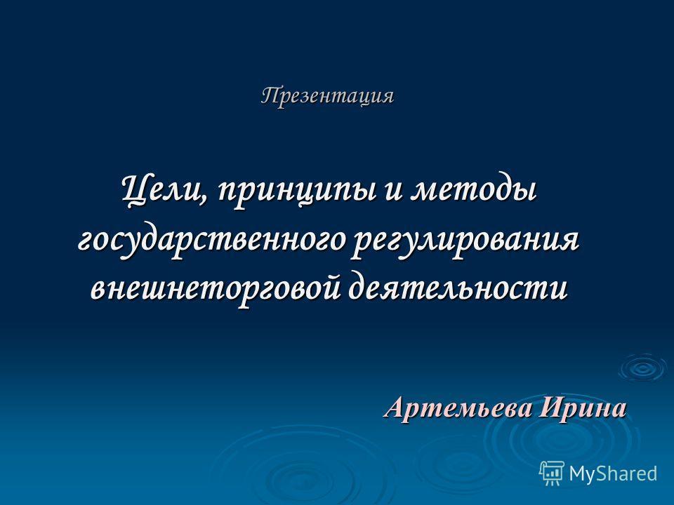 Презентация Цели, принципы и методы государственного регулирования внешнеторговой деятельности Артемьева Ирина