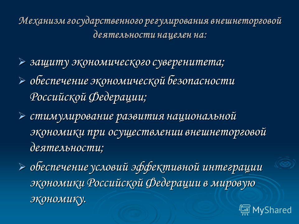 Механизм государственного регулирования внешнеторговой деятельности нацелен на: защиту экономического суверенитета; защиту экономического суверенитета; обеспечение экономической безопасности Российской Федерации; обеспечение экономической безопасност
