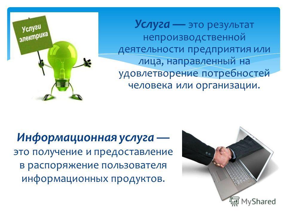 Услуга это результат непроизводственной деятельности предприятия или лица, направленный на удовлетворение потребностей человека или организации. Информационная услуга это получение и предоставление в распоряжение пользователя информационных продуктов