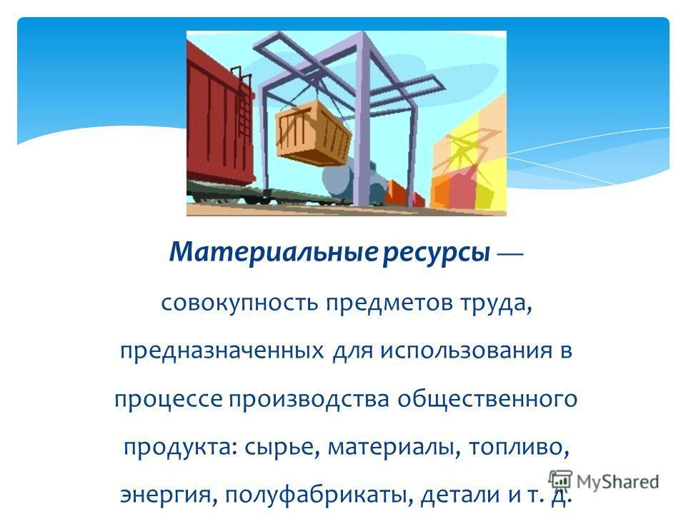 Материальные ресурсы совокупность предметов труда, предназначенных для использования в процессе производства общественного продукта: сырье, материалы, топливо, энергия, полуфабрикаты, детали и т. д.
