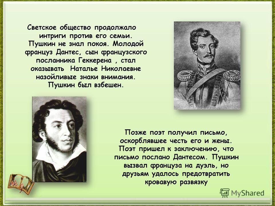 Светское общество продолжало интриги против его семьи. Пушкин не знал покоя. Молодой француз Дантес, сын французского посланника Геккерена, стал оказывать Наталье Николаевне назойливые знаки внимания. Пушкин был взбешен. Позже поэт получил письмо, ос