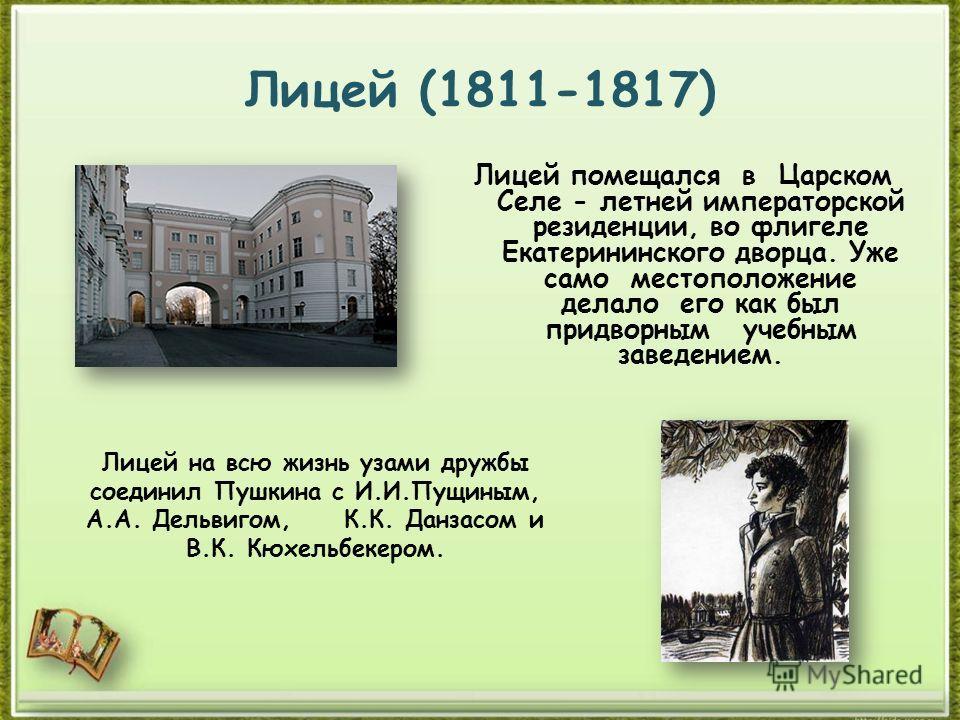Лицей (1811-1817) Лицей помещался в Царском Селе - летней императорской резиденции, во флигеле Екатерининского дворца. Уже само местоположение делало его как был придворным учебным заведением. Лицей на всю жизнь узами дружбы соединил Пушкина с И.И.Пу