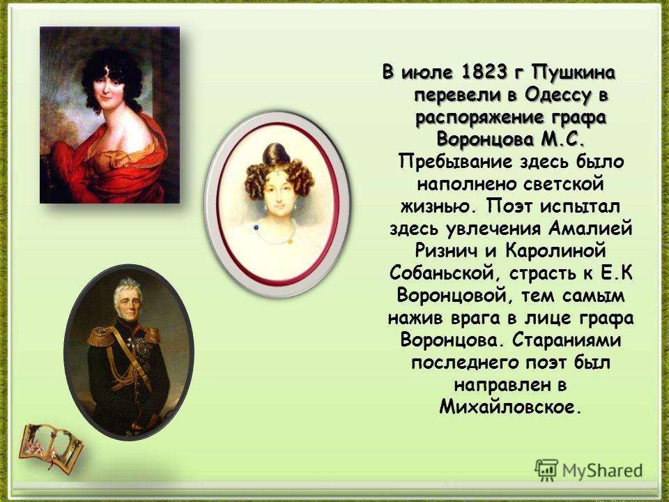 В июле 1823 г Пушкина перевели в Одессу в распоряжение графа Воронцова М.С. В июле 1823 г Пушкина перевели в Одессу в распоряжение графа Воронцова М.С. Пребывание здесь было наполнено светской жизнью. Поэт испытал здесь увлечения Амалией Ризнич и Кар
