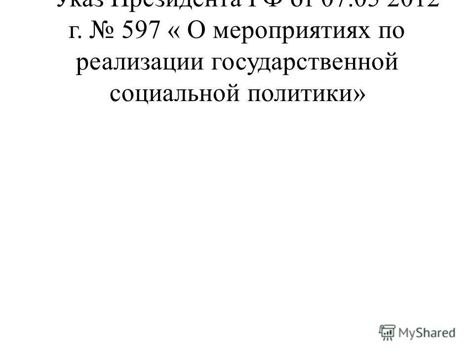 * Указ Президента РФ от 07.05 2012 г. 597 « О мероприятиях по реализации государственной социальной политики»