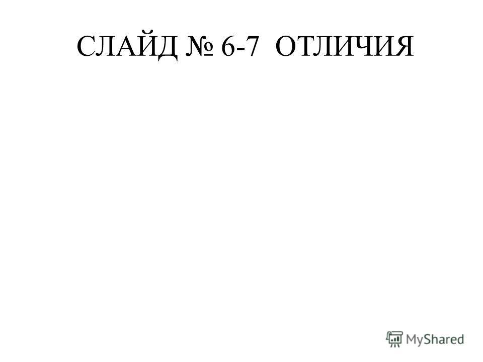 СЛАЙД 6-7 ОТЛИЧИЯ