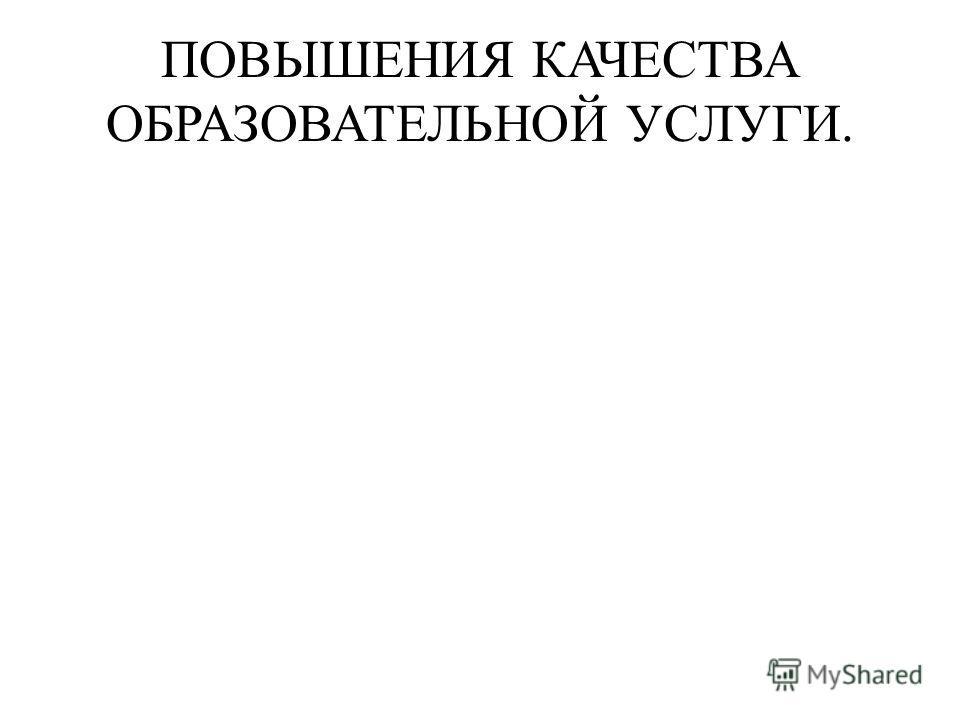ПОВЫШЕНИЯ КАЧЕСТВА ОБРАЗОВАТЕЛЬНОЙ УСЛУГИ.