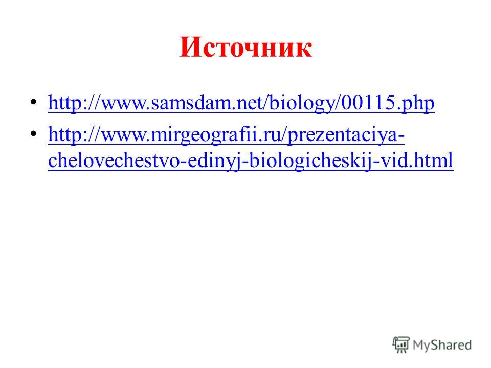 Источник http://www.samsdam.net/biology/00115.php http://www.mirgeografii.ru/prezentaciya- chelovechestvo-edinyj-biologicheskij-vid.html http://www.mirgeografii.ru/prezentaciya- chelovechestvo-edinyj-biologicheskij-vid.html