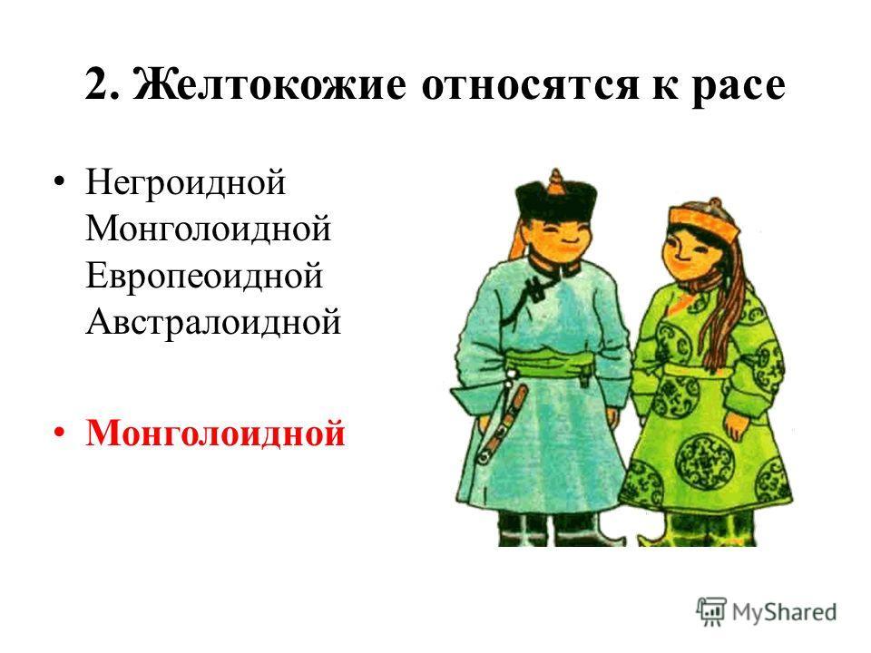 2. Желтокожие относятся к расе Негроидной Монголоидной Европеоидной Австралоидной Монголоидной