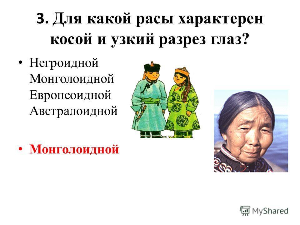 3. Для какой расы характерен косой и узкий разрез глаз? Негроидной Монголоидной Европеоидной Австралоидной Монголоидной