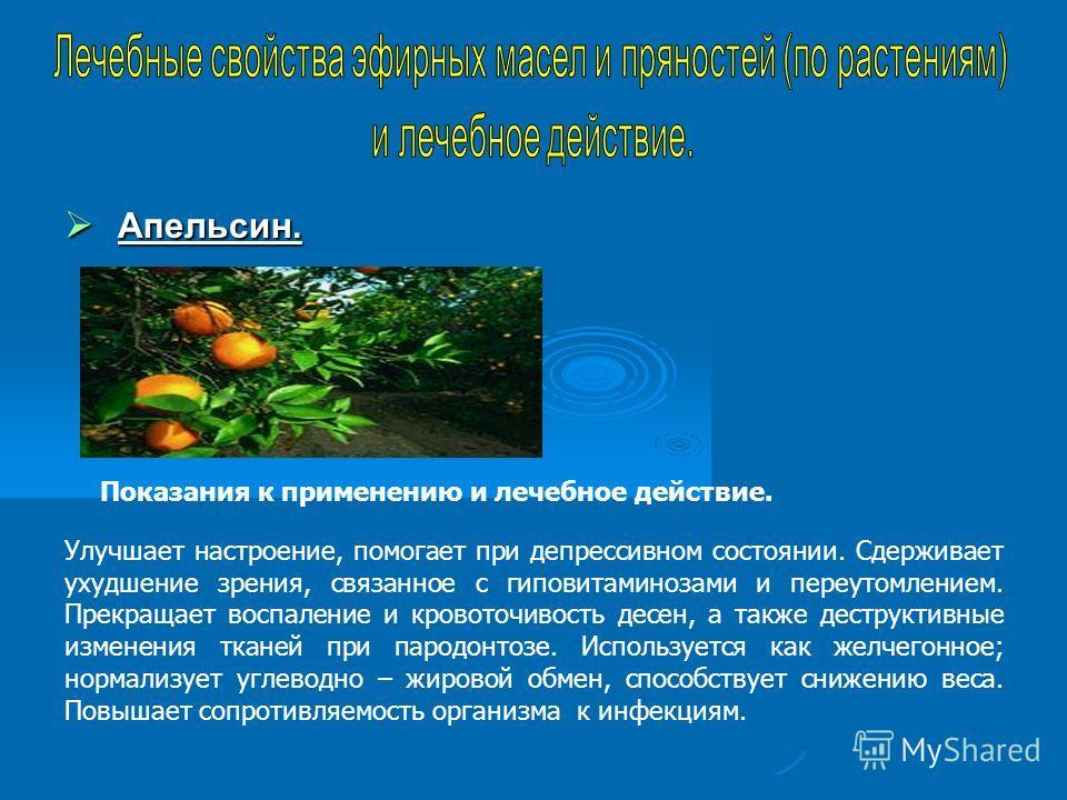 Апельсин. Апельсин. Показания к применению и лечебное действие. Улучшает настроение, помогает при депрессивном состоянии. Сдерживает ухудшение зрения, связанное с гиповитаминозами и переутомлением. Прекращает воспаление и кровоточивость десен, а такж
