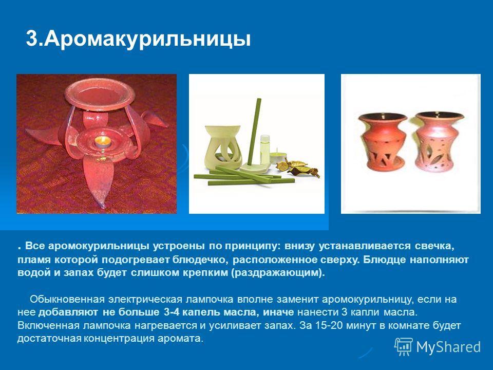 3.Аромакурильницы. Все аромокурильницы устроены по принципу: внизу устанавливается свечка, пламя которой подогревает блюдечко, расположенное сверху. Блюдце наполняют водой и запах будет слишком крепким (раздражающим). Обыкновенная электрическая лампо
