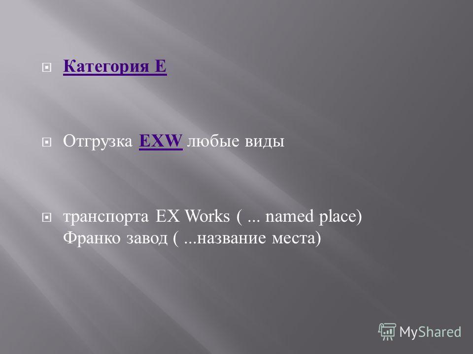 Категория E Категория E Отгрузка EXW любые виды EXW транспорта EX Works (... named place) Франко завод (... название места )
