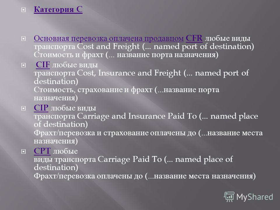 Категория C Категория C Основная перевозка оплачена продавцом CFR любые виды транспорта Cost and Freight (... named port of destination) Стоимость и фрахт (... название порта назначения ) Основная перевозка оплачена продавцом CFR CIF любые виды транс