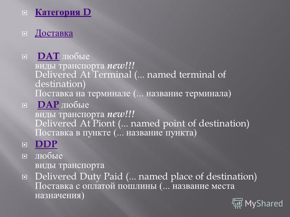 Категория D Категория D Доставка DAT любые виды транспорта new!!! Delivered At Terminal (... named terminal of destination) Поставка на терминале (... название терминала ) DAT DAP любые виды транспорта new!!! Delivered At Piont (... named point of de