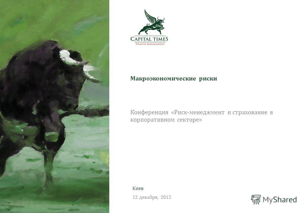 Август, 2012 Конференция «Риск-менеджмент и страхование в корпоративном секторе» Макроэкономические риски Киев 12 декабря, 2012