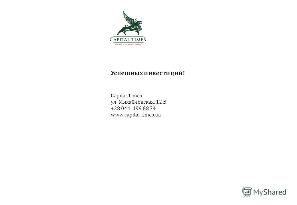 Успешных инвестиций! Capital Times ул. Михайловская, 12 Б +38 044 499 88 34 www.capital-times.ua